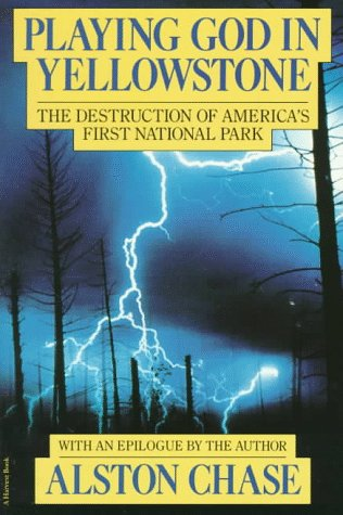 Playing God in Yellowstone:  The Destruction of America's...