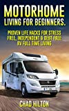Motorhome Living for Beginners.  Proven Life Hacks for Stress Free, Debt Free, Independent & Full Time Living: (Simple Motorhome Living For Beginners, motorhome life,  live in a car, live in a van)