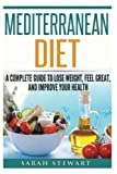 Mediterranean Diet: A Complete Guide to Lose Weight, Feel Great, And Improve Your Health (Mediterranean Diet, Mediterranean Diet Cookbook, Mediterranean Diet Recipes)