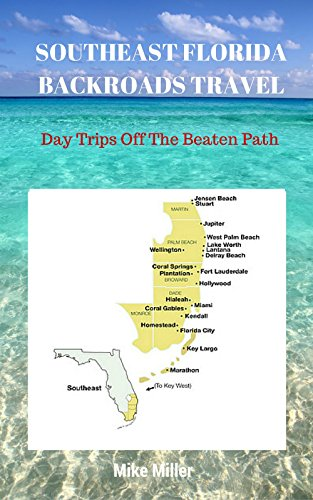 Mike Miller - SOUTHEAST FLORIDA BACKROADS TRAVEL: Day Trips Off The Beaten Path: Towns, Beaches, Historic Sites, Wineries, Attractions (FLORIDA BACKROADS TRAVEL GUIDES Book 8)