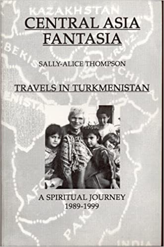 Central Asia Fantasia: Transitions in Turkmenistan, A Spiritual Journey 1989-1999 (Travels in Turkmenistan)