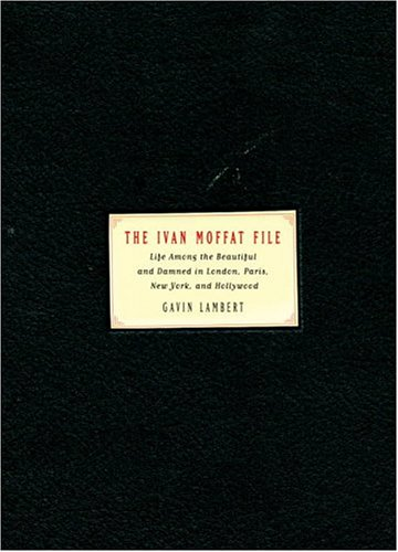 The Ivan Moffat File: Life Among the Beautiful and Damned in London, Paris, New York,and Hollywood, Gavin Lambert