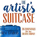 The Artist's Suitcase: 26 Essentials for the Creative Journey Audiobook by Kent Sanders Narrated by Kent Sanders