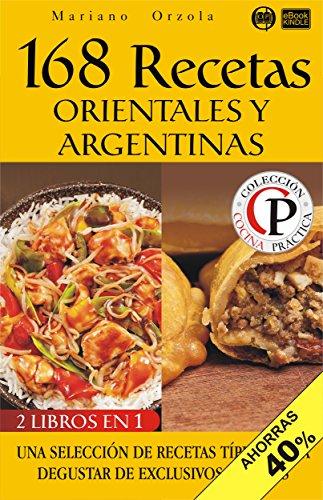 168 RECETAS ORIENTALES Y ARGENTINAS: Una selección de recetas típicas para degustar de exclusivos sabores (Colección Cocina Práctica - Edición 2 en 1 nº 58) (Spanish Edition) by Mariano Orzola