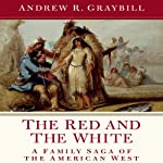 The Red and the White: A Family Saga of the American West   Andrew R. Graybill