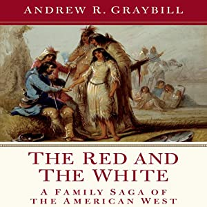 The Red and the White: A Family Saga of the American West | [Andrew R. Graybill]