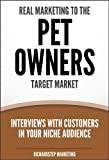 Real Marketing To The Pet Owners Target Market: Interviews With Customers In Your Niche Audience (Marketing Strategies Series)