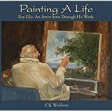 Painting A Life (Ray Ellis: An Artist Seen Through His Work)