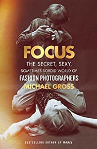 Focus: The Secret, Sexy, Sometimes Sordid World of Fashion Photographers