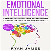 Emotional Intelligence: 21 Most Effective Tips and Tricks on Self Awareness, Controlling Your Emotions, and Improving Your EQ | [Ryan James]