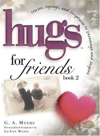 Hugs for Friends : Stories, Sayings, and Scriptures to Encourage and Inspire, G. A. MYERS, LEANN WEISS