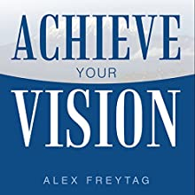 Achieve Your Vision Audiobook by Alex Freytag Narrated by Alex Freytag