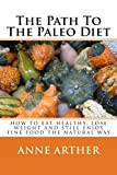 The Path To The Paleo Diet: How To Eat healthy, Lose Weight and Still Enjoy Fine Food The Natural Way (The Path to Losing Weight Book 1)