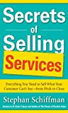 Secrets of Selling Services: Everything You Need to Sell What Your Customer Can't See-from Pitch to Close: Everything You Need to Sell What Your Customer Can't See--from Pitch to Close