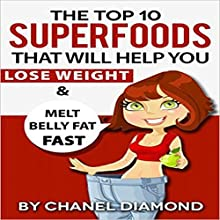 The Top 10 Superfoods That Will Help You Lose Weight & Melt Belly Fat Fast Audiobook by Chanel Diamond Narrated by Antonia Wainscott
