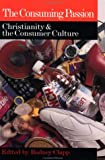 The Consuming Passion: Christianity & the Consumer Culture