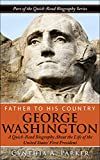 Father to His Country - George Washington: A Quick-Read Biography About the Life of the United States' First President (Quick-Read Biography Series Book 2)