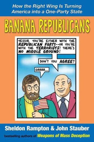 Banana Republicans: How the Right Wing is Turning America Into a One-Party State, Sheldon Rampton, John Stauber
