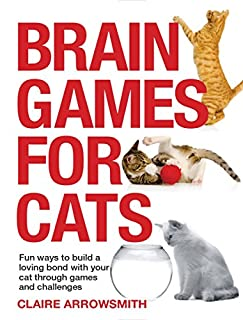 Book Cover: Brain Games for Cats: Fun Ways to Build a Loving Bond with Your Cat Through Games and Challenges