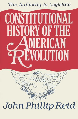 Constitutional History of the American Revolution, Volume III: The Authority to Legislate (v. 3)