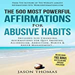 The 500 Most Powerful Affirmations for Abusive Habits: Includes Life Changing Affirmations for Quitting Smoking, Alcoholism, Addiction, Habits & Anger Management   Jason Thomas
