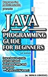 JAVA PROGRAMMING GUIDE FOR BEGINNERS (w/ Bonus Content): Learn how to create fully functional Java-based apps and programs - in just a FEW hours! (app ... java, javascript, jquery, php, perl, ajax)