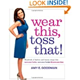 Wear This, Toss That!: Hundreds of Fashion and Beauty Swaps That Save Your Looks, Save Your Budget, and Save You...