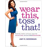 Wear This, Toss That!: Hundreds of Fashion and Beauty Swaps That Save Your Looks, Save Your Budget, and Save You Time ~ Amy E. Goodman