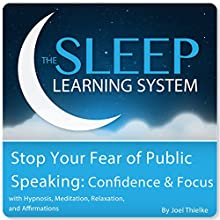 Stop Your Fear of Public Speaking: Confidence and Focus with Hypnosis, Meditation, Relaxation, and Affirmations: The Sleep Learning System (       UNABRIDGED) by Joel Thielke Narrated by Joel Thielke