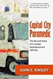 John E. Kinsley Capital City Paramedic: The Life and Times of a London Ambulanceman 1975-82