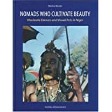 Nomads Who Cultivate Beauty: Wodaabe Dances and Visual Arts in Niger: Woodabe Dances and Visual Arts in Niger