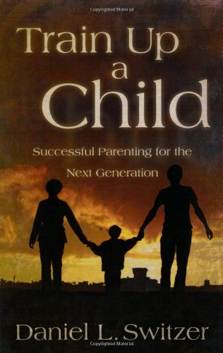 Train Up a Child: Successful Parenting for the Next Generation, by Daniel L Switzer