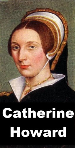 Catherine Howard - Fifth Queen of Henry VIII