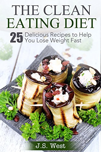 Clean Eating: The Clean Eating Diet: 25 Delicious Recipes to Help You Lose Weight Fast by J.S. West
