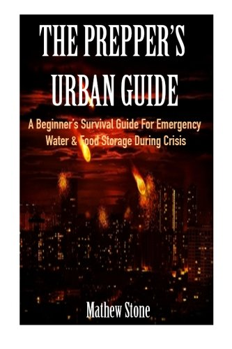 The Prepper's Urban Guide: A Beginner's Survival Guide For Emergency Water & Food Storage During Crisis (Basic Survival Guide, Preppers, Prepper's Survival ... - Prepper's Survival Pantry Book 1)