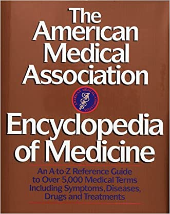 The American Medical Association Encyclopedia of Medicine: An A-Z Reference Guide to Over 5,000 Medical Terms Including Symptoms, Diseases, Drugs and Treatments written by Charles B. Clayman