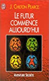 Le futur commence aujourd'hui (French Edition) (2290053694) by Pearce, Joseph Chilton