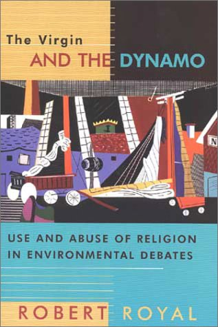 The Virgin and the Dynamo: Use and Abuse of Religion in Environmental Debates, ROBERT ROYAL