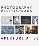 Photography Past/Forward: Aperture At 50 (1931788375) by Cravens, R.H.