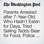 Parents Arrested after 7-Year-Old, Who Hadn't Eaten for Days, Tried Selling Teddy Bear for Food, Police Say | Travis M. Andrews