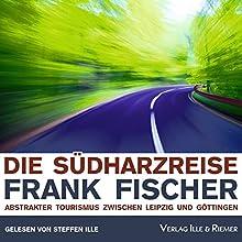 Die Südharzreise: Abstrakter Tourismus zwischen Leipzig und Göttingen Hörbuch von Frank Fischer Gesprochen von: Steffen Ille