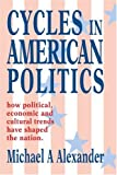 Cycles in American Politics: how political, economic and cultural trends have shaped the nation. (0595327214) by Alexander, Michael
