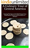 A Culinary Tour of Central America: Enjoying The Spice of Life With Recipes From Guatemala to Panama and Everywhere In-between (English Edition)