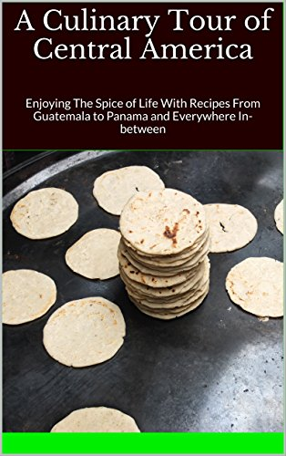 A Culinary Tour of Central America: Enjoying The Spice of Life With Recipes From Guatemala to Panama and Everywhere In-between by Tony Trent