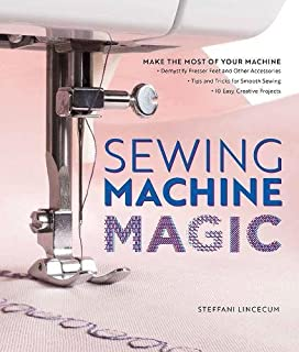 Book Cover: Sewing Machine Magic: Make the Most of Your Machine--Demystify Presser Feet and Other Accessories * Tips and Tricks for Smooth Sewing * 10 Easy, Creative Projects