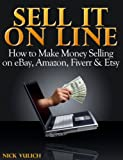 Sell it Online: How to Make Money Selling on eBay, Amazon, Fiverr & Etsy