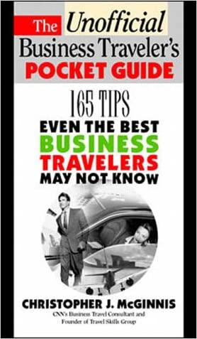 The Unoffcial Business Traveler's Pocket Guide: 165 Tips Even the Best Business Traveler May Not Know