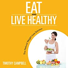 Eat and Live Healthy: The Natural Weight Loss Solution (       UNABRIDGED) by Timothy Campbell Narrated by Aurora Goldstein