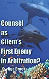Counsel as Client s First Enemy in Arbitration