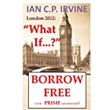London 2012 : What If? (Book One) ( A Romantic Mystery Adventure)by IAN C.P. IRVINE